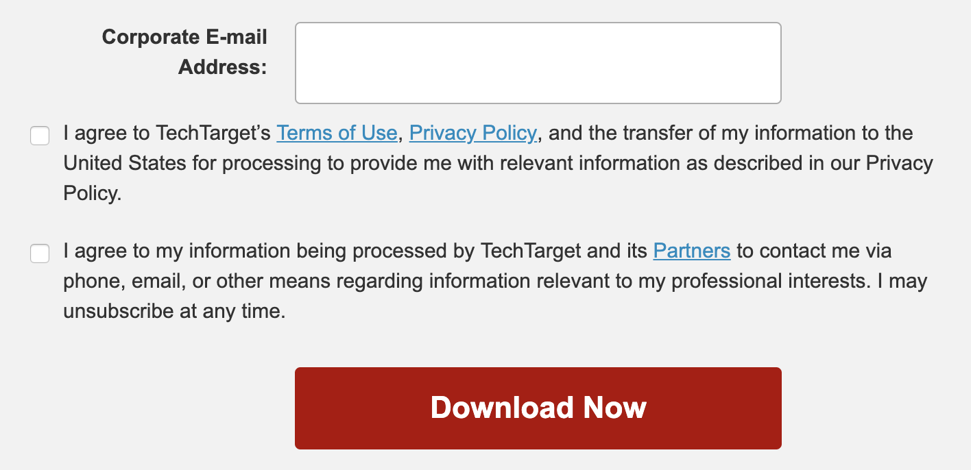 """TechTarget privacy consent check boxes. First, """"I agree to TechTarget's Terms of Use, Privacy Policy, and the transfer of my information to the United States for processing to provide me with relevant information as described in our Privacy Policy."""" Second, """"I agree to my information being processed by TechTarget and its Partners to contact me via phone, email, or other means regarding information relevant to my professional interests. I may unsubscribe at any time."""""""